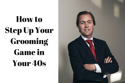 How to Step Up Your Grooming Game in Your 40s