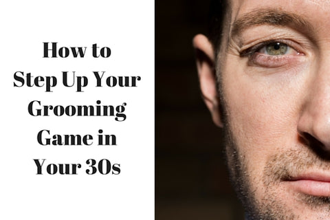 How to Step Up Your Grooming Game in Your 30s
