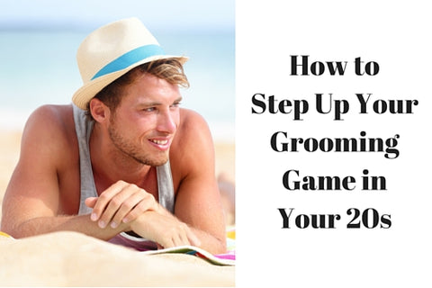 How to Step Up Your Grooming Game in Your 20s