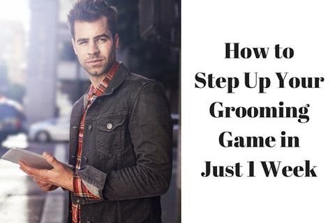 How to Step Up Your Grooming Game in Just 1 Week