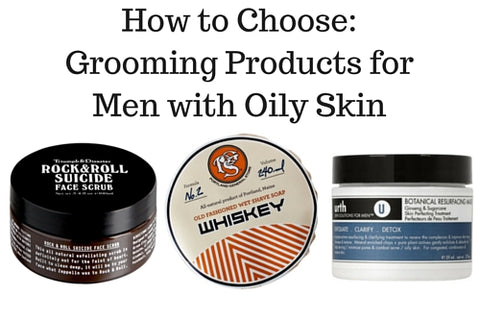 How to Choose: Grooming Products for Men with Oily Skin