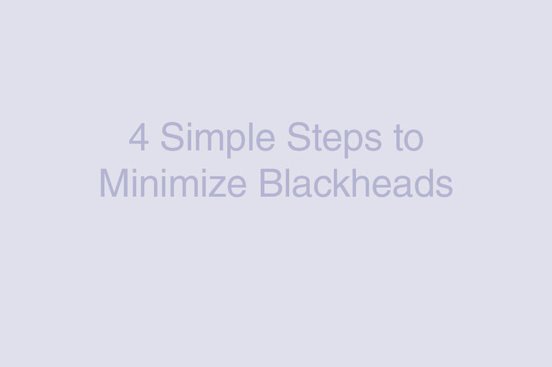 4 Simple Steps to Minimize Blackheads
