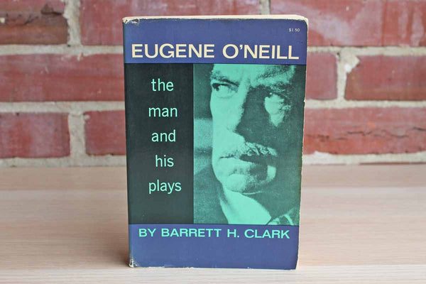 Eugene O'Neill: The Man and His Plays by Barrett H. Clark
