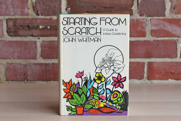 Starting from Scratch:  A Guide to Indoor Gardening by John Whitman