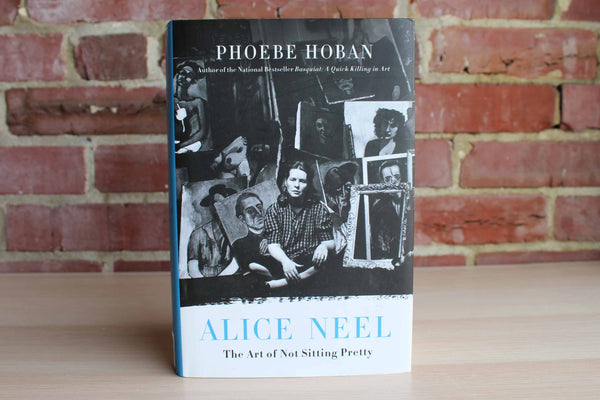 Alice Neel:  The Art of Not Sitting Pretty by Phoebe Hoban