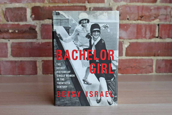Bachelor Girl:  The Secret History of Single Women in the Twentieth Century by Betsy Israel