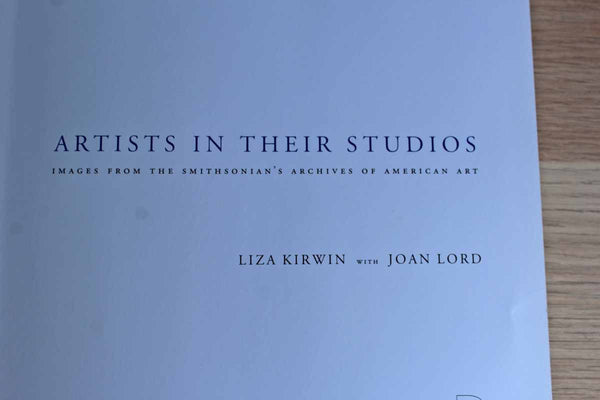 Artists In Their Studios:  Images from The Smithsonian's Archives of American Art by Liza Kirwin with Joan Lord