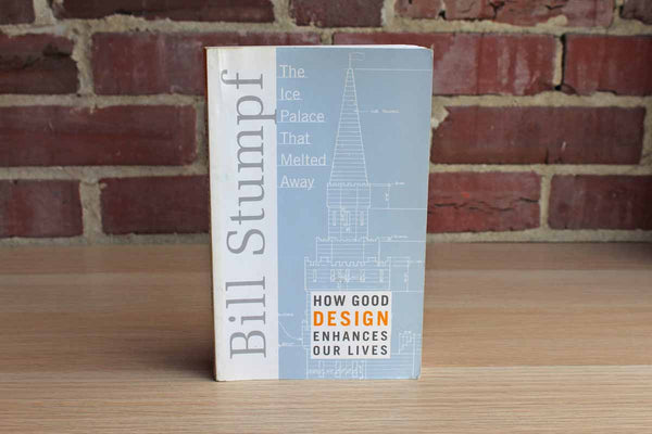 The Ice Palace that Melted Away:  How Good Design Enhances Our Lives by Bill Stumpf