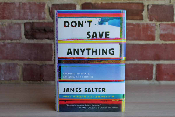 Don't Save Anything:  Uncollected Essays, Articles, and Profiles by James Salter