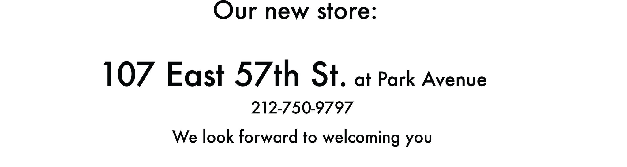 """our new store, 107 East 57th St. at Park Avenue, 212-750-9797, we look forward to welcoming you"