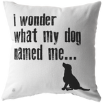 I Wonder What My Dog Named Me Throw Pillow