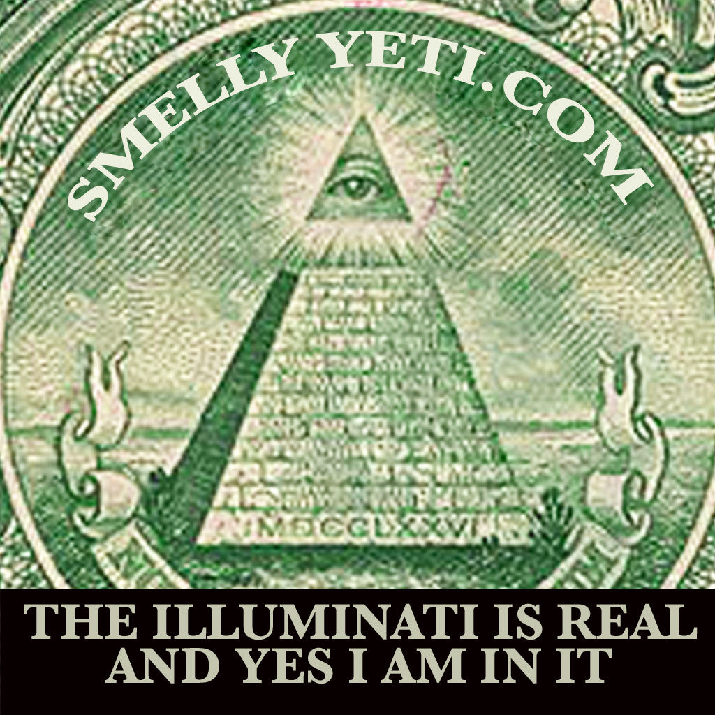Wake up, sheeple. The illuminati is real and yes, I am in it. How closely have you ever looked at a dollar bill? did you even see the marks of the conspiracy? they're EVERYWHERE.