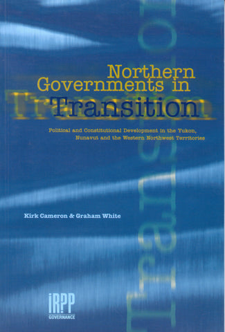 Northern Governments in Transition: Political and Constitutional Development in the Yukon, Nunavut and the Western Northwest Territories