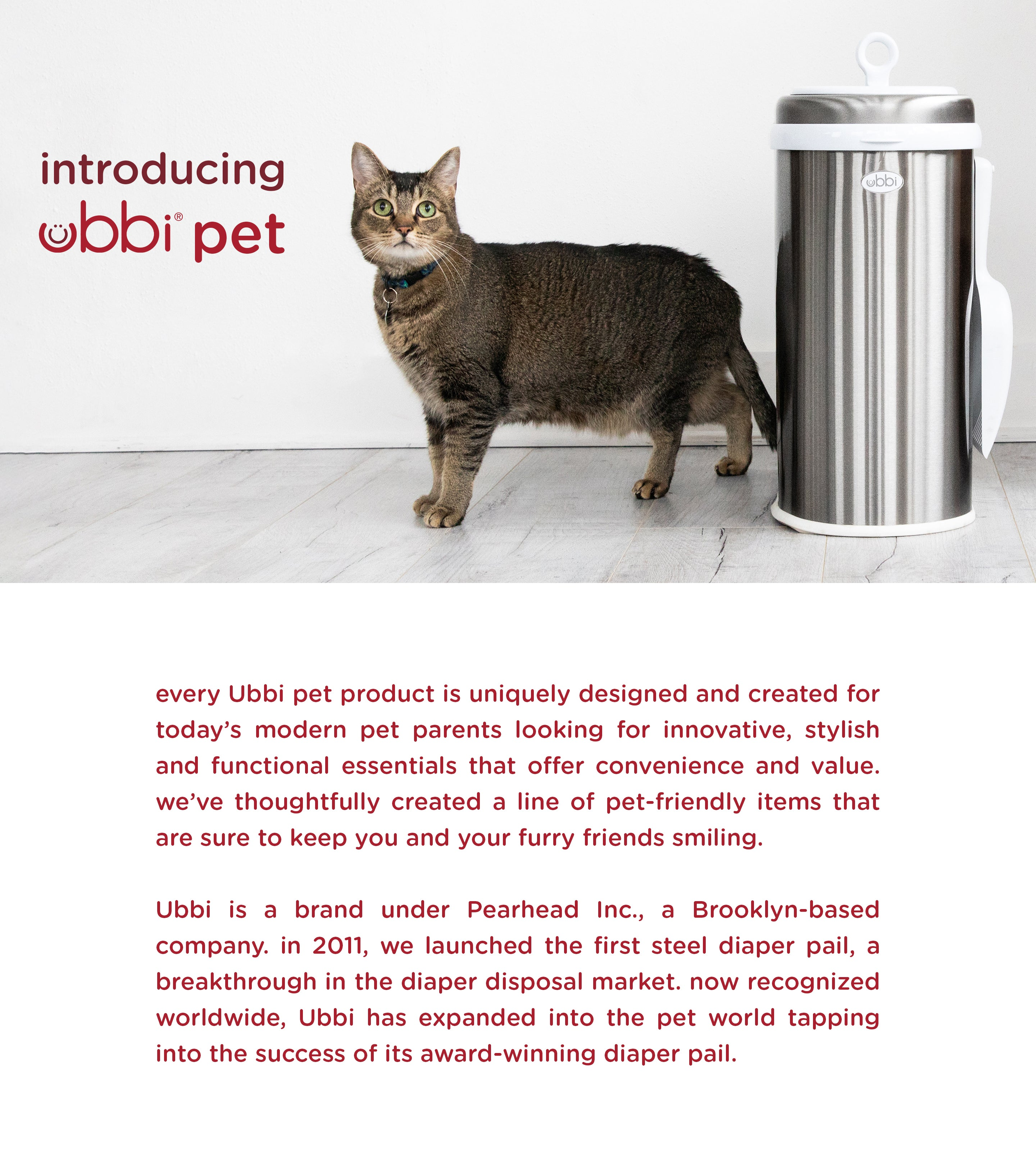every Ubbi pet product is uniquely designed and created for today's modern pet parents looking for innovative, stylish and functional essentials that offer convenience and value. we've thoughtfully created a line of pet-friendly items that are sure to keep you and your furry friends smiling. Ubbi is a brand under Pearhead Inc., a Brooklyn-based company. in 2011, we launched the first steel diaper pail, a breakthrough in the diaper disposal market. now recognized worldwide, Ubbi has expanded into the pet world tapping into the success of its award-winning diaper pail.