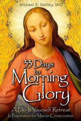 33 Days to Morning Glory: A Do-It- Yourself Retreat in Preparation for Marian Consecration  - St. Patrick's Gift Shop & Bookstore
