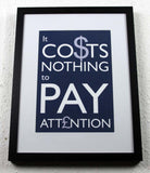 'IT CO$TS NOTHING TO PAY ATT£NTION' - Original Typographic Art, framed