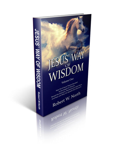 Jesus' Way of Wisdom - How 53 of Jesus' Poems Decoded From the Gospel of Thomas Reveal His Hidden, Revolutionary Good News, And How and Why the Apostle Paul Altered It