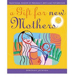 A Gift For New Mothers: Traditional Wisdom of Pregnancy, Birth and Motherhood