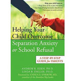 Helping Your Child Overcome Separation Anxiety or School Refusal:  A Step-By-Step Guide for Parents