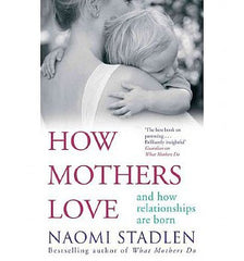 How Mothers Love: And How Relationships Are Born