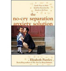 No-Cry Separation Anxiety Solution, The: Gentle Ways to Make Good-Bye Easy from Six Months to Six Years