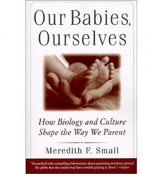 Our Babies, Ourselves: How Biology and Culture Shape the Way We Parent