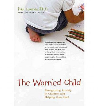 Worried Child: How We Create Anxiety in Children and What We Can Do to Stop It