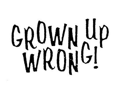 Grown Up Wrong!