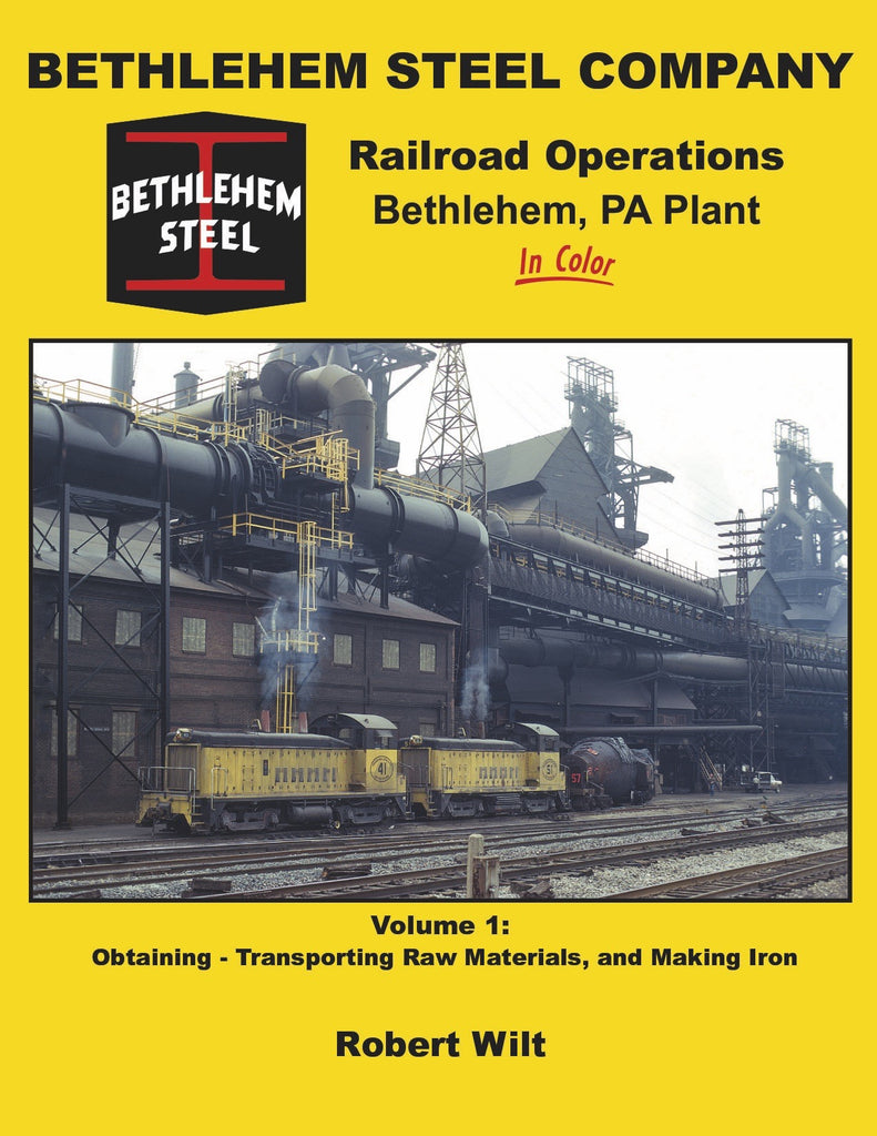 Bethlehem Steel Company Railroad Operations, Bethlehem, PA Plant In Color Volume 1: Obtaining-Transporting Raw Materials, and Making Iron<br><i><small>Available October 1, 2017</small></i>