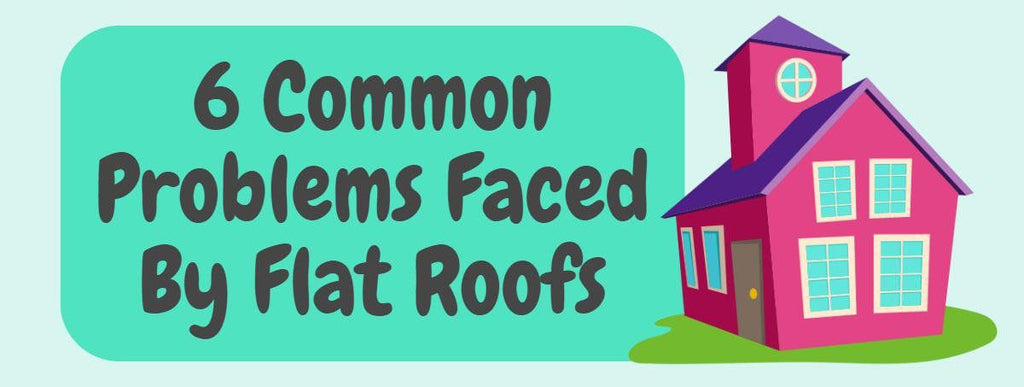 6 Common Problems Faced By Flat Roofs