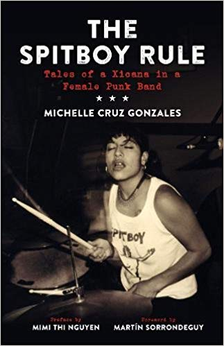 The Spitboy Rule: Tales of a Xicana in a Female Punk Band by Michelle Cruz Gonzales