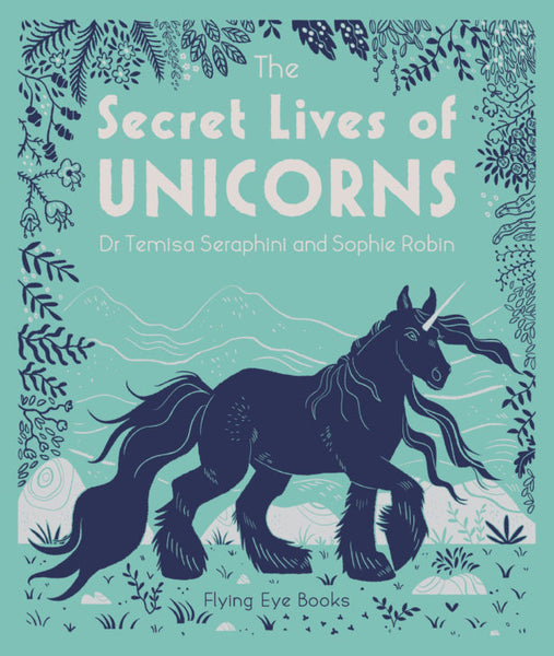 The Secret Lives of Unicorns by Dr Temisa Seraphini & Sophie Robin