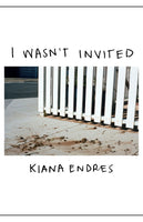 I Wasn't Invited by Kiana Endres