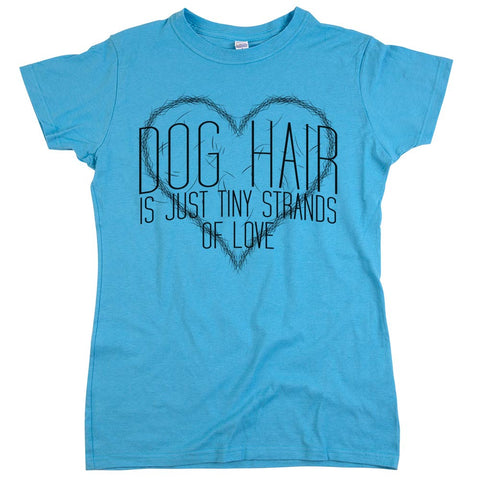 Dog Hair Is Just Tiny Strands of Love'	T Shirt Womens	Aqua