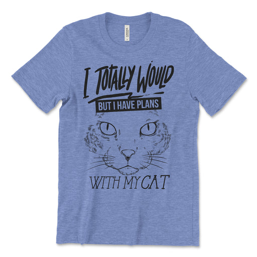 i Totally Would But I Have Plans With My Cat T Shirt