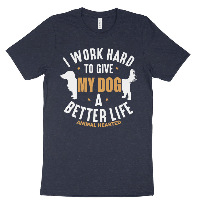 I work hard to give my dog a better life shirt