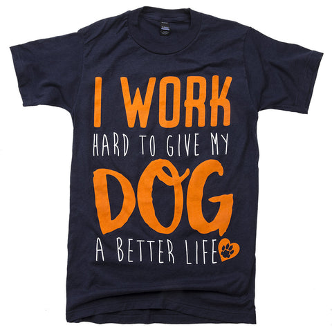 I work hard to give my dog a better life unisex tee navy