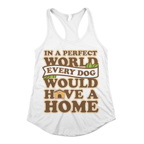 In A Perfect World Every Dog Would Have A Home Womens Racerback Tank Top White
