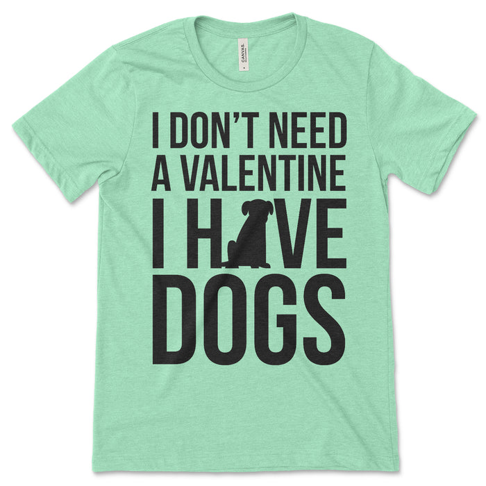 I Don't Need A Valentine I Have Dogs Shirt