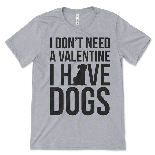 I Don't Need A Valentine I Have Dogs T Shirt