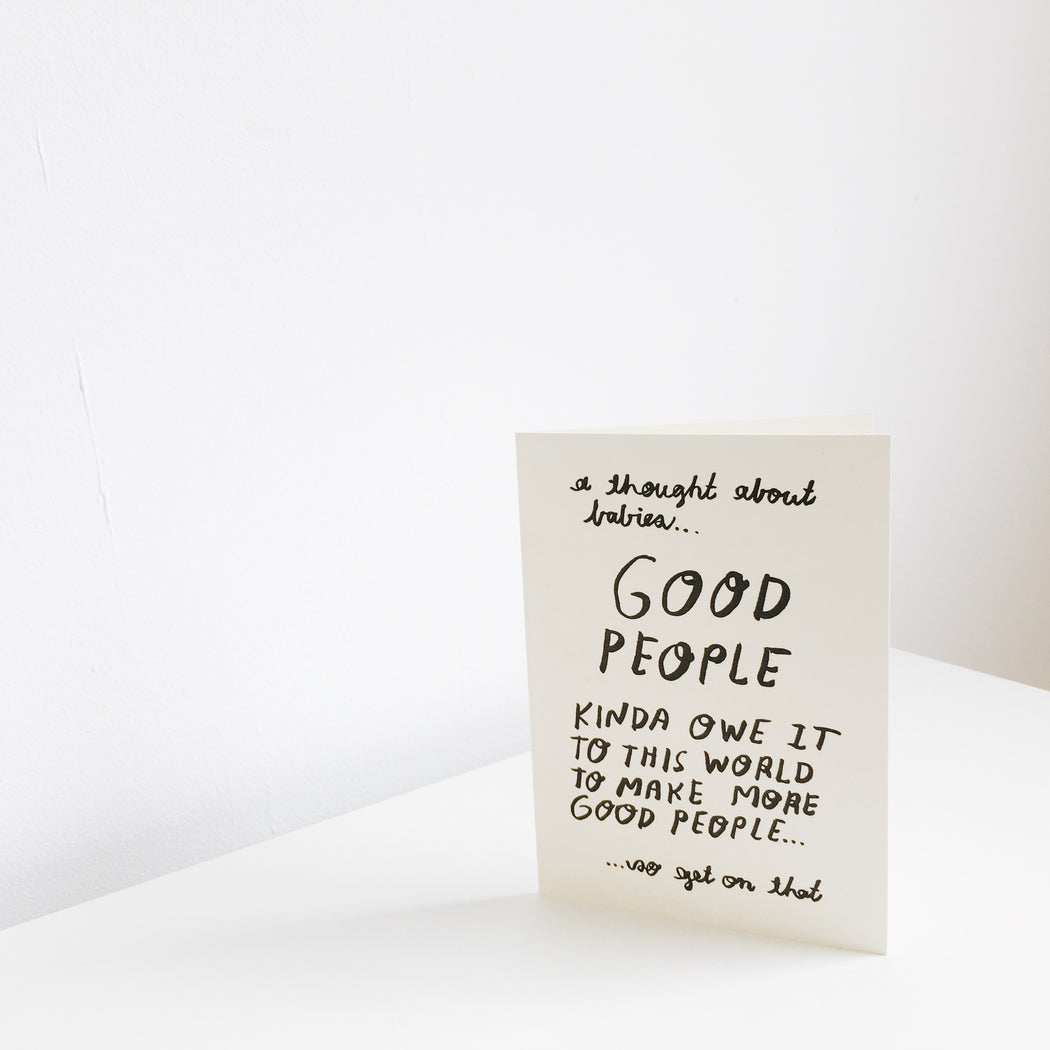 Good people, owe it to the world to make good people greetings card - Tea and Kate