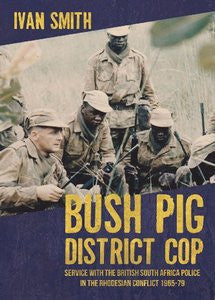Bush Pig - District Cop: Service with the British South Africa Police in the Rhodesian Conflict 1965-79   -   Ivan Smith