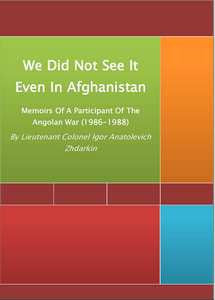 We Did Not See It Even In Afghanistan: Memoirs Of A Participant Of The Angolan War (1986-1988)   -   Lieutenant Colonel Igor Anatolevich Zhdarkin   ***FREE eBook, 86 pages***