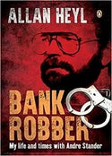BANK ROBBER: My Life & Times With Andre Stander - Allan Heyl