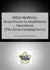 Field Manual: Army Forces in Amphibious Operations ***eBook, 335 pages***