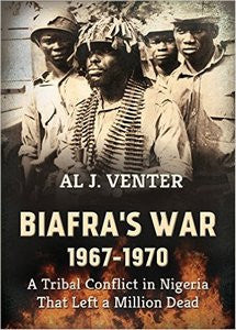 BIAFRA'S WAR 1967-1970: A Tribal Conflict In Nigeria That Left A Million Dead - Al J Venter