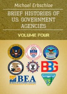 Brief Histories of U.S. Government Agencies - Volume Four  ***eBook, 87 pages***