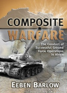 Composite Warfare: The Conduct of Successful Ground Force Operations in Africa - Eeben Barlow