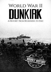 Dunkirk: A History From Beginning to End (World War 2 Battles - Book 2) (eBook)