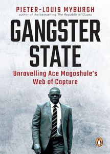 Gangster State: Unravelling Ace Magashule's Web of Capture - Pieter-Louis Myburgh